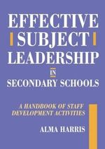 Effective Subject Leadership in Secondary Schools : A Handbook of Staff Development Activities - Alma Harris