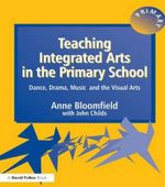 Teaching Integrated Arts in the Primary School : Dance, Drama, Music and the Visual Arts - Anne Bloomfield