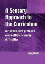 A Sensory Approach to the Curriculum : For Pupils With Profound and Multiple Learning Difficulties - Judy Davis