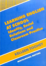 Learning English at School : Identity, Social Relations and Classroom Practice :  Identity, Social Relations and Classroom Practice - Kelleen Toohey