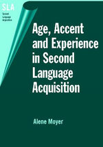 Age, Accent, and Experience in Second Language Acquisition : An Integrated Approach to Critical Period Inquiry :  An Integrated Approach to Critical Period Inquiry - Alene Moyer