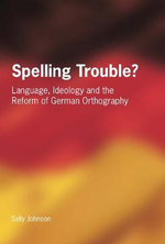 Spelling Trouble? : Language, Ideology and the Reform of German Orthography :  Language, Ideology and the Reform of German Orthography - Sally Johnson