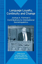 Language Loyalty, Continuity and Change : Joshua A. Fishman's Contributions to International Sociolinguistics :  Joshua A. Fishman's Contributions to International Sociolinguistics - Ofelia Garcia