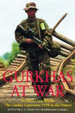Gurkhas at War : The Gurkha Experience in Their Own Words, World War II to the Present - J.P. Cross