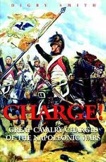 Charge : Great Calvary Charges of the Napoleonic Wars :  Great Calvary Charges of the Napoleonic Wars - Digby Smith