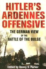 Hitler's Ardennes Offensive : The German View of the Battle of the Bulge - Danny S Parker