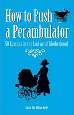 How to Push a Perambulator : 50 Lessons in the Lost Art of Being a Mother - Allison Vale