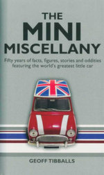 The Mini Miscellany : Fifty Years of Facts, Figures, Stories and Oddities Featuring the World's Greatest Little Car - Geoff Tiballs