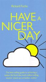 Have a Nicer Day : 61 Certain Ways (and Some Uncertain Ones) of Achieving a Better Life - Rickard Fuchs