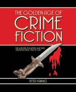 The Golden Age of Crime Fiction : The Authors, the Artists and Their Creations from 1920 to 1950 - Peter Haining