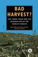 Bad Harvest :  The Timber Trade and the Degradation of the World's Forests - Nigel Dudley