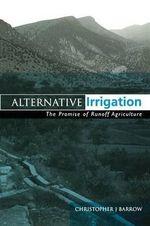 Alternative Irrigation : The Promise of Runoff Agriculture : The Promise of Runoff Agriculture - Christopher J. Barrow