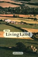 The Living Land : Agriculture, Food and Community Regeneration in the 21st Century :  Agriculture, Food and Community Regeneration in the 21st Century - Jules N. Pretty