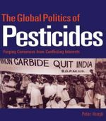 The Global Politics of Pesticides : Forging Consensus from Conflicting Interests :  Forging Consensus from Conflicting Interests - Peter A. Hough