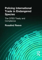 Policing International Trade in Endangered Species : The Cites Treaty and Compliance :  The Cites Treaty and Compliance - Rosalind Reeve