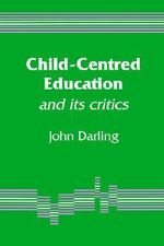 Child-Centred Education : and its Critics - John E. M. Darling