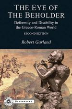 The Eye of the Beholder : Deformity and Disability in the Graeco-Roman World - Robert Garland