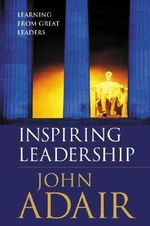 Inspiring Leadership : Learning from Great Leaders - John Adair