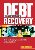 The Complete Guide to Debt Recovery : How to Use the Legal System to Collect Debts Quickly and Painlessly - Roger Mason