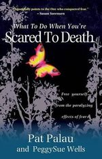 What to Do When You Are Scared to Death : Free Yourself from the Paralyzing Effects of Fear - Pat Palau