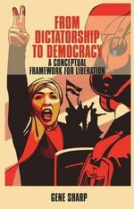 From Dictatorship to Democracy : A Conceptual Framework for Liberation - Gene Sharp