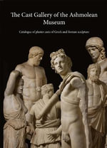 The Cast Gallery of the Ashmolean Museum : Catalogue of Plaster Casts of Greek and Roman Sculpture - R.R.R. Smith