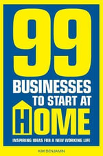 99 Businesses to Start at Home : Inspiring Ideas for a New Working Life - Kim Benjamin