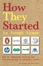 How They Started in Tough Times : How 25 Great Businesses Started During an Economic Downturn and Became Successful - David Lester