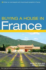 Buying a House in France : The Complete Guide to Buying Property in France - Michael Streeter