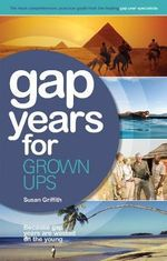Gap Years for Grown Ups, 4th Edition : The Most Comprehensive, Pratical Guide from the Leading Gap Year Specialist - Susan Griffith