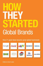 How They Started : Global Brands: How 21 Good Ideas Became Great Global Businesses