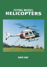 Flying Model Helicopters : From Basics to Competition - Dave Day