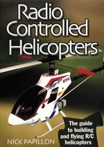 Radio Controlled Helicopters : The Guide to Building and Flying R/C Helicopters - Nick Papillon