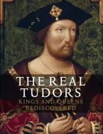 The Real Tudors : Kings and Queens Rediscovered - Tarnya Cooper