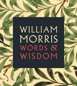 William Morris : Words & Wisdom - William Morris