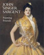 John Singer Sargent : Painting Friends - Barbara Dayer Gallati