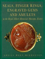 Seals, Finger Ringers, Engraved Gems and Amulets in the Royal Albert Memorial Museum, Exeter : From the Collections of Lt.Colonel L.A.D.Montague and Dr.N.L.Corkill - Sheila Hoey Middleton
