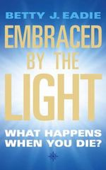 Embraced by the Light : What Happens When You Die? - Betty J. Eadie