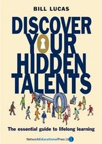 Discover Your Hidden Talents : The Essential Guide to Lifelong Learning - Bill Lucas
