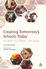 Creating Tomorrow's Schools Today : Education, Our Children, Their Futures - Richard Gerver