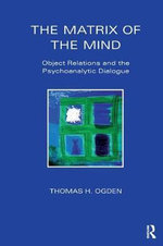 The Matrix of the Mind : Object Relations and the Psychoanalytic Dialogue - Thomas H. Ogden