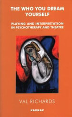 The Who You Dream Yourself : Playing and Interpretation in Psychotherapy and Theatre - Val Richards
