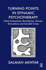 Turning Points in Dynamic Psychotherapy : Initial Assessment, Boundaries, Money, Disruptions and Suicidal Crises - Salman Akhtar