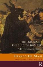 The Enigma of the Suicide Bomber : A Psychoanalytic Essay - Franco De Masi