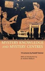 Mystery Knowledge and Mystery Centres : And Our Life Between Death and Rebirth - Rudolf Steiner