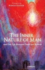 The Inner Nature of Man : And Our Life Between Death and Rebirth - Rudolf Steiner