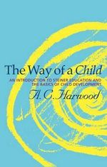 The Way of a Child : An Introduction to Steiner Education and the Basics of Child Development - A.C. Harwood