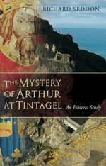 The Mystery of Arthur at Tintagel : An Esoteric Study - Richard Seddon
