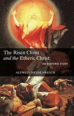 The Risen Christ and the Etheric Christ : An Introduction to Steiner Education and the Basic... - Alfred Heidenreich