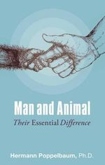 Man and Animal : Their Essential Difference - Ph.D. Hermann Poppelbaum